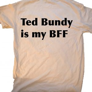 Ted Bundy is my BFF T-shirt at GnarlyGrungeTees.com
